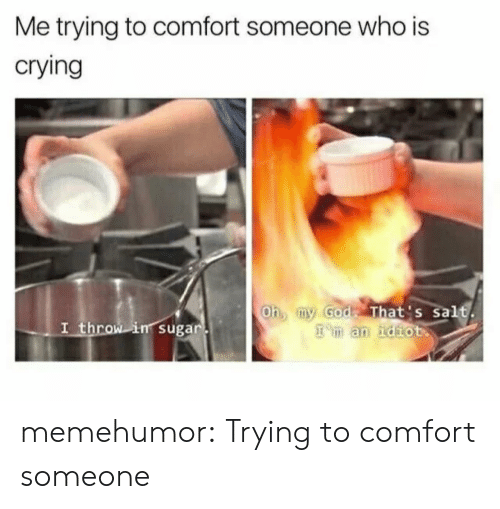 Crying, Tumblr, and Blog: Me trying to comfort someone who is  crying  Oh my Godt That's Salt.  man ndhHot  I throw in suga memehumor:  Trying to comfort someone