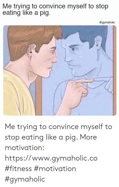 Fitness, Pig, and Motivation: Me trying to convince myself to stop  eating like a pig  @gymaholic Me trying to convince myself to stop eating like a pig.  More motivation: https://www.gymaholic.co  #fitness #motivation #gymaholic
