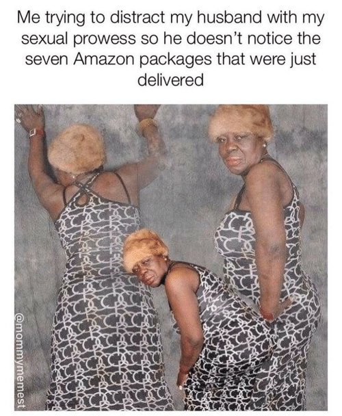 distract: Me trying to distract my husband with my  sexual prowess so he doesn't notice the  seven Amazon packages that were just  delivered  @mommymemest
