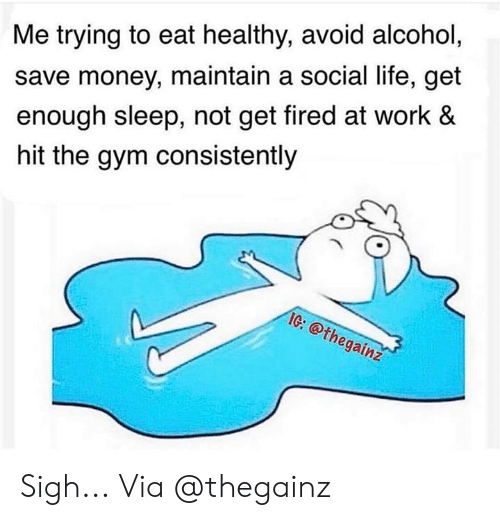 social life: Me trying to eat healthy, avoid alcohol,  save money, maintain a social life, get  enough sleep, not get fired at work &  hit the gym consistently  IG: @thegainz  Cr Sigh... Via @thegainz