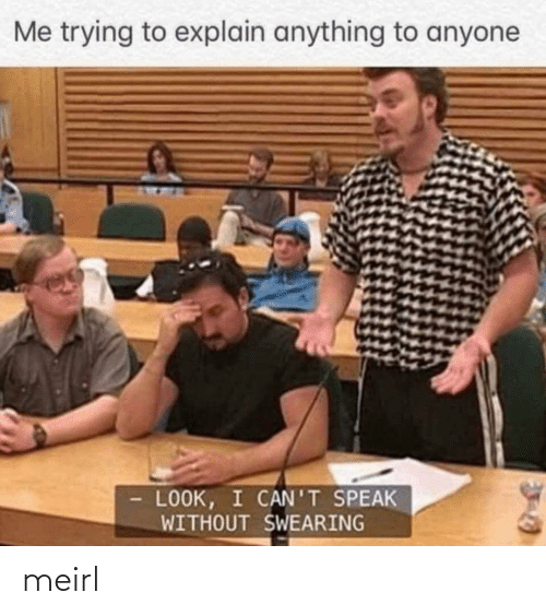 To Explain: Me trying to explain anything to anyone  LOOK, I CAN'T SPEAK  WITHOUT SWEARING meirl