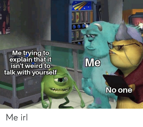 Weird, Irl, and Me IRL: Me trying to  explain that it  isn't weird to  talk with yourself  Me  No one Me irl