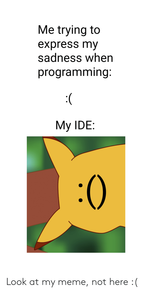 Meme, Express, and Programming: Me trying to  express my  sadness when  programming  My IDE:  :0 Look at my meme, not here :(