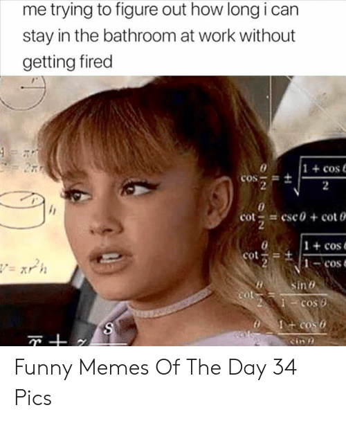 Funny, Memes, and Work: me trying to figure out how long i can  stay in the bathroom at work without  getting fired  1+cos  COS =  2  2  cot esc0 + cot  2  1 +cos  cot  1-cos  v= xrh  Sin  Cot  + cos o  cin  11  N Funny Memes Of The Day 34 Pics