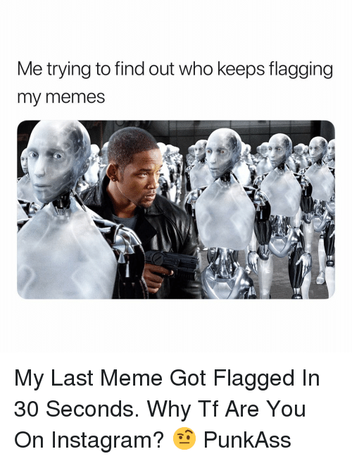 Flagging: Me trying to find out who keeps flagging  my memes My Last Meme Got Flagged In 30 Seconds. Why Tf Are You On Instagram? 🤨 PunkAss