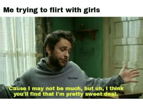 pretty sweet: Me trying to flirt with girls  cause I may not be much, but uh, I think  you'll find that I'm pretty sweet deal