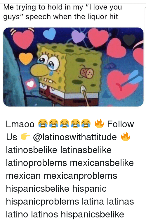 "Latinos, Love, and Memes: Me trying to hold in my ""I love you  guys"" speech when the liquor hit Lmaoo 😂😂😂😂😂 🔥 Follow Us 👉 @latinoswithattitude 🔥 latinosbelike latinasbelike latinoproblems mexicansbelike mexican mexicanproblems hispanicsbelike hispanic hispanicproblems latina latinas latino latinos hispanicsbelike"