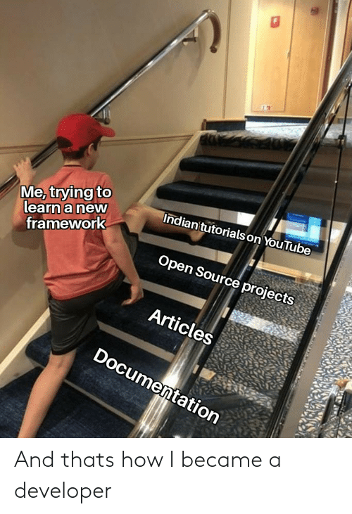 youtube.com, How, and Open Source: Me, trying to  learn a new  Indian'tutorials on YouTube  framework  Open Source projects  Articles  Documentation And thats how I became a developer
