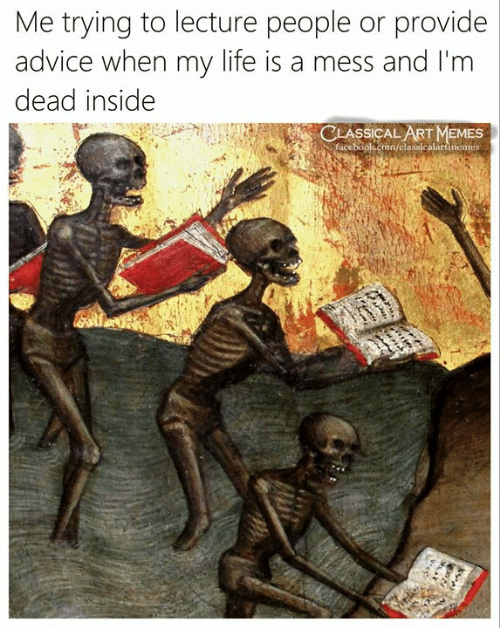 im dead: Me trying to lecture people or provide  advice when my life is a mess and I'm  dead inside  ASSICAL ART MEMES  /classicalartinemes  face
