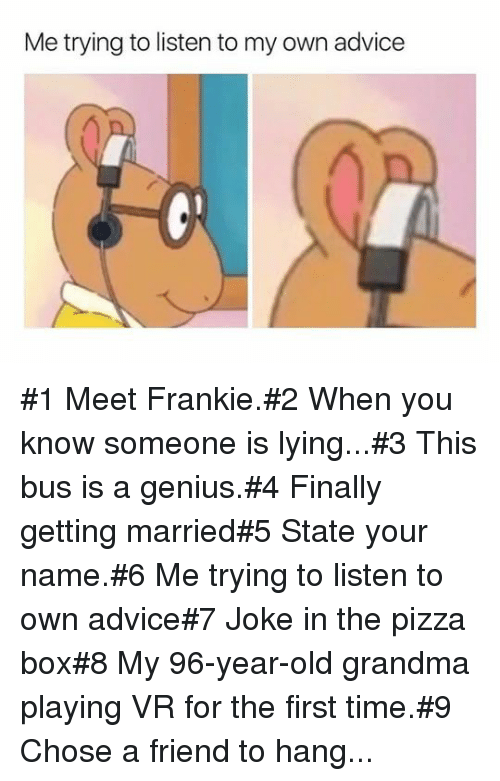 pizza box: Me trying to listen to my own advice #1 Meet Frankie.#2 When you know someone is lying...#3 This bus is a genius.#4 Finally getting married#5 State your name.#6 Me trying to listen to own advice#7 Joke in the pizza box#8 My 96-year-old grandma playing VR for the first time.#9 Chose a friend to hang...