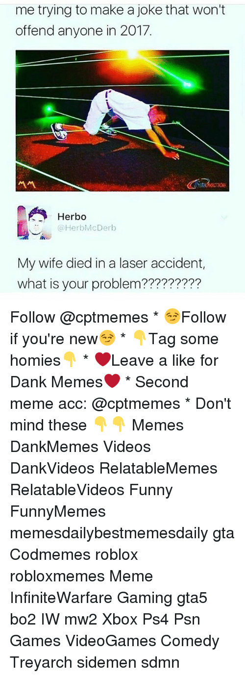psn: me trying to make a joke that won't  offend anyone in 2017.  서서  Herbo  HerbMcDerb  My wife died in a laser accident,  what is your problem????????? Follow @cptmemes * 😏Follow if you're new😏 * 👇Tag some homies👇 * ❤Leave a like for Dank Memes❤ * Second meme acc: @cptmemes * Don't mind these 👇👇 Memes DankMemes Videos DankVideos RelatableMemes RelatableVideos Funny FunnyMemes memesdailybestmemesdaily gta Codmemes roblox robloxmemes Meme InfiniteWarfare Gaming gta5 bo2 IW mw2 Xbox Ps4 Psn Games VideoGames Comedy Treyarch sidemen sdmn