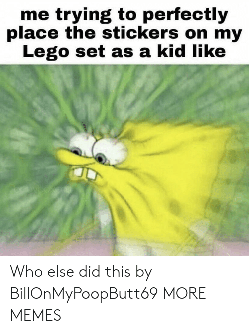Dank, Lego, and Memes: me trying to perfectly  place the stickers on my  Lego set as a kid like Who else did this by BillOnMyPoopButt69 MORE MEMES