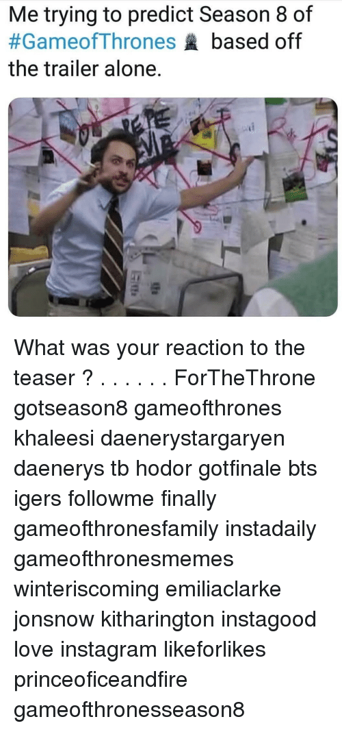 teaser: Me trying to predict Season 8 of  #Gameof Thrones based off  the trailer alone.  4내  5 What was your reaction to the teaser ? . . . . . . ForTheThrone gotseason8 gameofthrones khaleesi daenerystargaryen daenerys tb hodor gotfinale bts igers followme finally gameofthronesfamily instadaily gameofthronesmemes winteriscoming emiliaclarke jonsnow kitharington instagood love instagram likeforlikes princeoficeandfire gameofthronesseason8