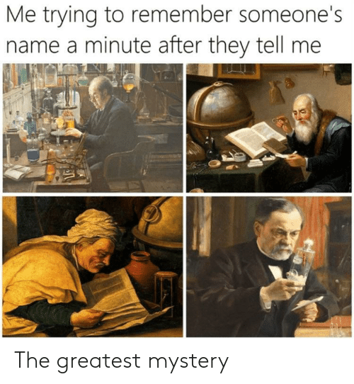 Mystery, Name, and Remember: Me trying to remember someone's  name a minute after they tell me The greatest mystery