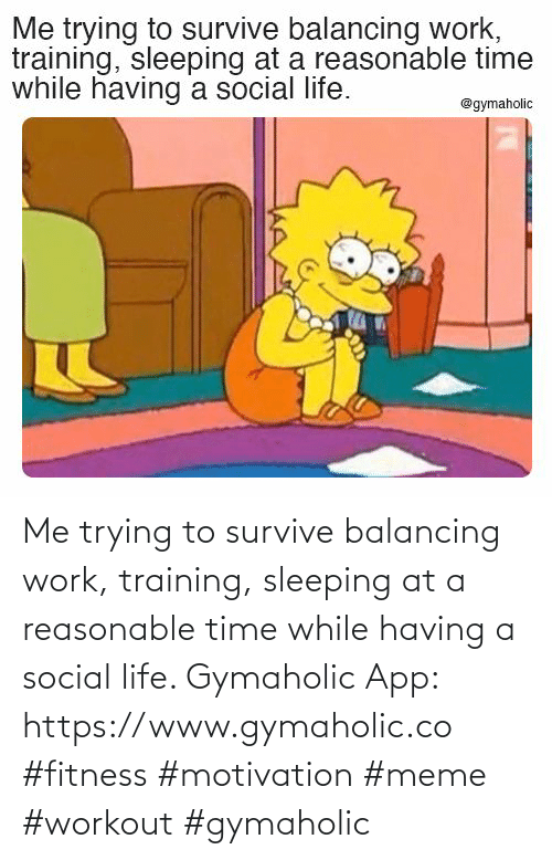 social: Me trying to survive balancing work, training, sleeping at a reasonable time while having a social life.  Gymaholic App: https://www.gymaholic.co  #fitness #motivation #meme #workout #gymaholic