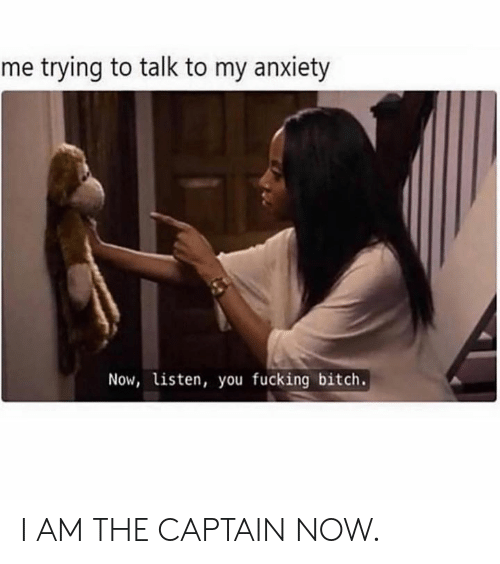 Bitch, Dank, and Fucking: me trying to talk to my anxiety  Now, listen, you fucking bitch. I AM THE CAPTAIN NOW.