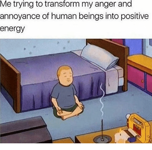 transformer: Me trying to transform my anger and  annoyance of human beings into positive  energy
