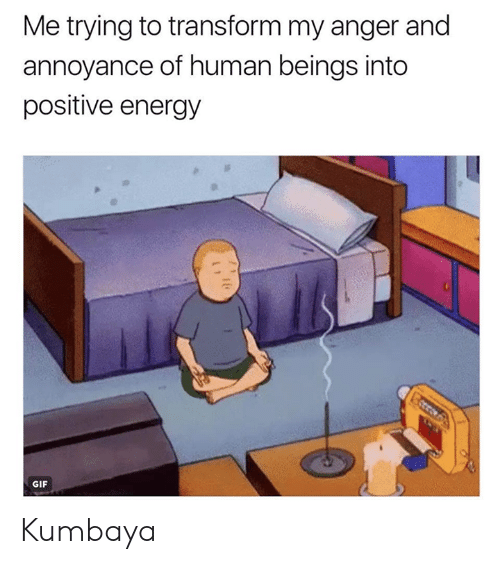 Dank, Energy, and Gif: Me trying to transform my anger and  annoyance of human beings into  positive energy  GIF Kumbaya