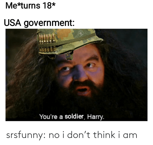 Government: Me*turns 18*  USA government:  You're a soldier, Harry. srsfunny:  no i don't think i am