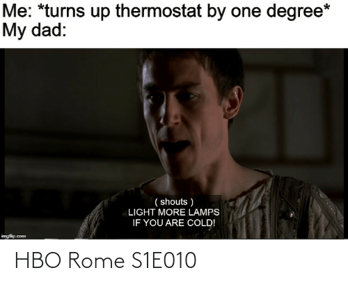 Thermostat: Me: *turns up thermostat by one degree*  My dad:  ( shouts )  LIGHT MORE LAMPS  IF YOU ARE COLD!  imgflip.com HBO Rome S1E010