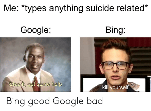Bad, Google, and Bing: Me: *types anything suicide related*  Google:  Bing:  Stop it, get some help  kill yourself Bing good Google bad