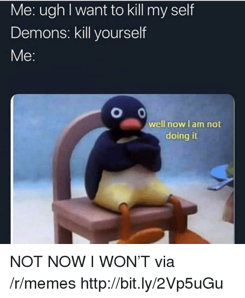Memes, I Won, and Http: Me: ugh I want to kill my self  Demons: kill yourself  well nowlam not  doing it NOT NOW I WON'T via /r/memes http://bit.ly/2Vp5uGu