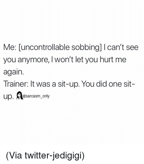 Funny, Memes, and Twitter: Me: [uncontrollable sobbing] I can't see  you anymore, Iwon't let you hurt me  again.  Trainer: It was a sit-up. You did one sit-  up. sarcasm_only (Via twitter-jedigigi)