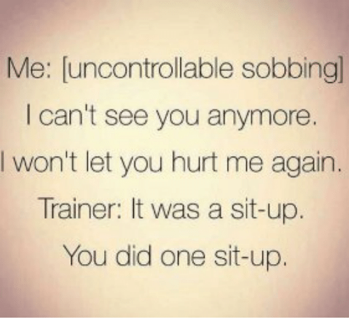 Hurtfully: Me: [uncontrollable sobbingl  I can't see you anymore.  Iwon't let you hurt me again.  Trainer: It was a sit-up  You did one sit-up.