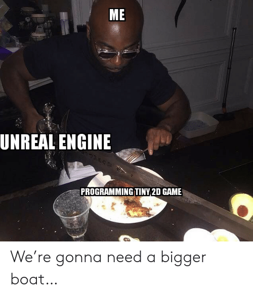 engine: ME  UNREAL ENGINE  PROGRAMMING TINY 2D GAME We're gonna need a bigger boat…