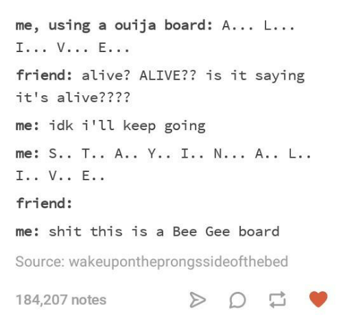 it's alive: me, using a ouija board: A... L...  friend: alive? ALIVE?? is it saying  it's alive????  me: idk i'll keep going  friend:  me: shit this is a Bee Gee board  Source: wakeupontheprongssideofthebed  184,207 notes