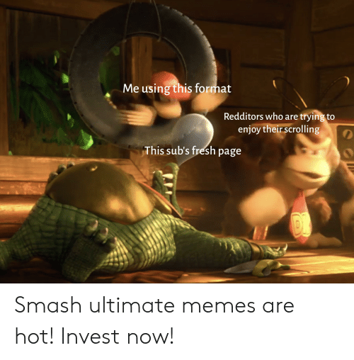 Ultimate Memes: Me using this format  Redditors who are trying to  enjoy their scrolling  This sub's fresh page Smash ultimate memes are hot! Invest now!