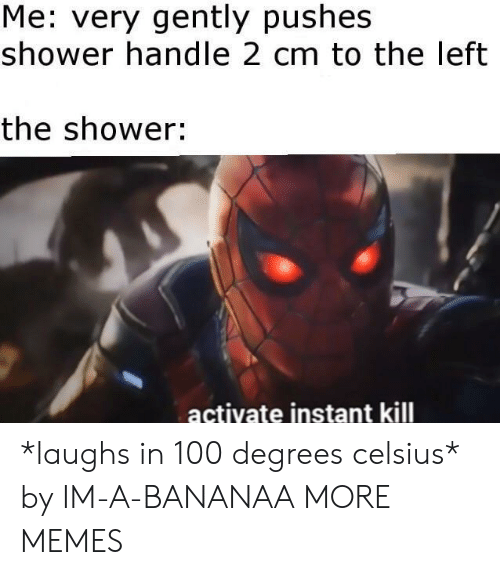 Pushes: Me: very gently pushes  shower handle 2 cm to the left  the shower:  actiyate instant kill *laughs in 100 degrees celsius* by IM-A-BANANAA MORE MEMES