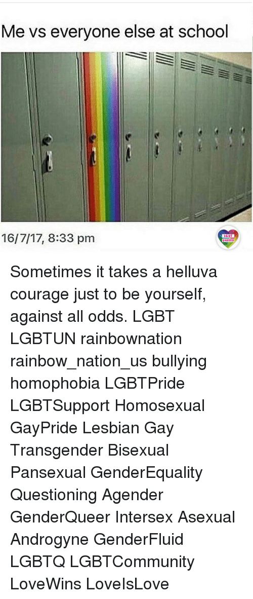 Against All Odds: Me vs everyone else at school  16/7/17, 8:33 pm  LGBT  LGBT  UNITED Sometimes it takes a helluva courage just to be yourself, against all odds. LGBT LGBTUN rainbownation rainbow_nation_us bullying homophobia LGBTPride LGBTSupport Homosexual GayPride Lesbian Gay Transgender Bisexual Pansexual GenderEquality Questioning Agender GenderQueer Intersex Asexual Androgyne GenderFluid LGBTQ LGBTCommunity LoveWins LoveIsLove