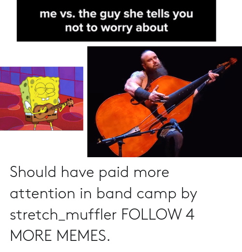 Guy She Tells: me vs. the guy she tells you  not to worry about Should have paid more attention in band camp by stretch_muffler FOLLOW 4 MORE MEMES.