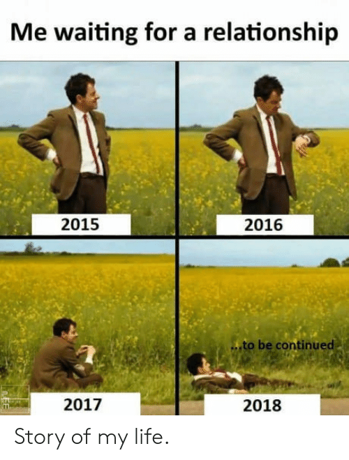 to be continued: Me waiting for a relationship  2015  2016  to be continued  2017  2018 Story of my life.