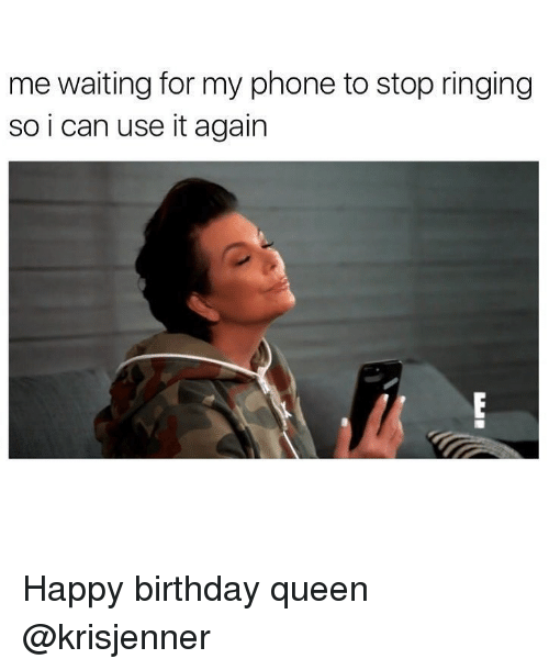 Birthday, Phone, and Queen: me waiting for my phone to stop ringing  so i can use it again Happy birthday queen @krisjenner