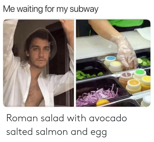 Avocado: Me waiting for my subway Roman salad with avocado salted salmon and egg