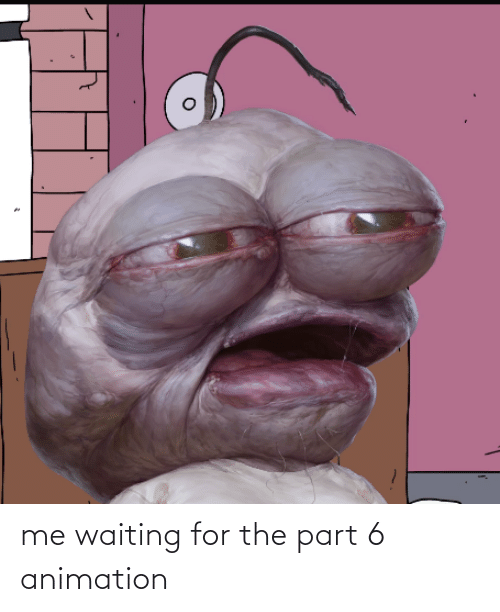Animation: me waiting for the part 6 animation