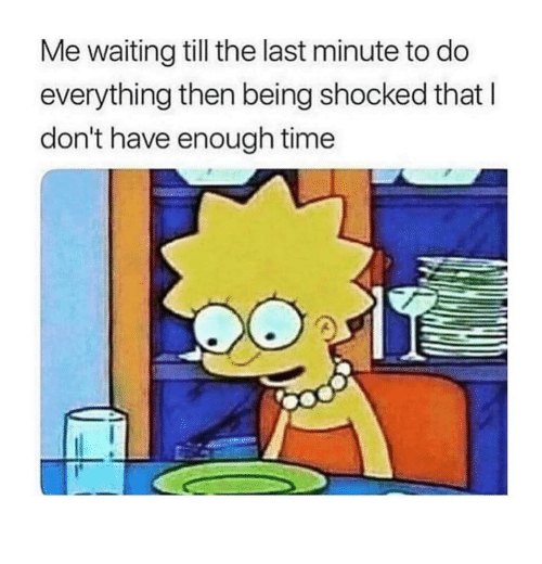Time, Girl Memes, and Waiting...: Me waiting till the last minute to do  everything then being shocked that l  don't have enough time