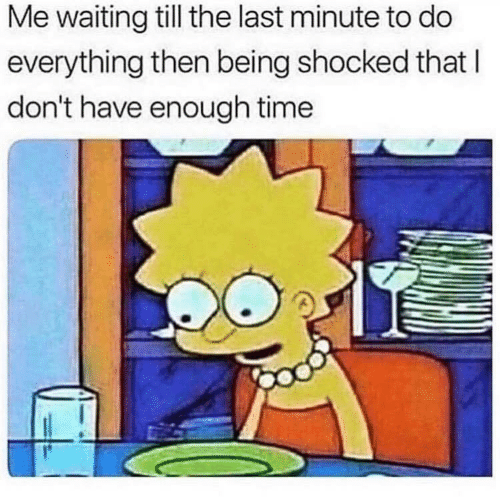 Time, Waiting..., and Last Minute: Me waiting till the last minute to do  everything then being shocked that l  don't have enough time