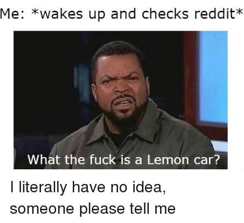 lemon car: Me: *wakes up and checks reddit?*  What the fuck is a Lemon car? I literally have no idea, someone please tell me