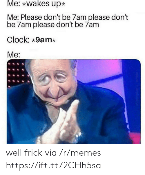 Me Please: Me: wakes up  Me: Please don't be 7am please don't  be 7am please don't be 7am  Clock: 9am*  Me:  Wacceptable lemon well frick via /r/memes https://ift.tt/2CHh5sa