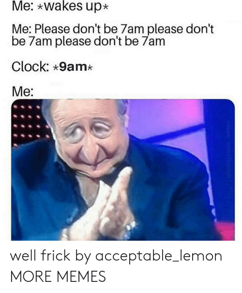 Me Please: Me: wakes up  Me: Please don't be 7am please don't  be 7am please don't be 7am  Clock: 9am*  Me:  Wacceptable lemon well frick by acceptable_lemon MORE MEMES