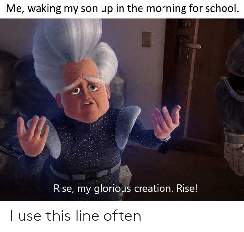 the morning: Me, waking my son up in the morning for school.  Rise, my glorious creation. Rise! I use this line often