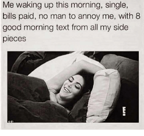 My Sides: Me waking up this morning, single,  bills paid, no man to annoy me, with 8  good morning text from all my side  pieces
