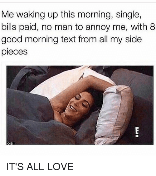 My Sides: Me waking up this morning, single,  bills paid, no man to annoy me, with 8  good morning text from all my side  pieces IT'S ALL LOVE