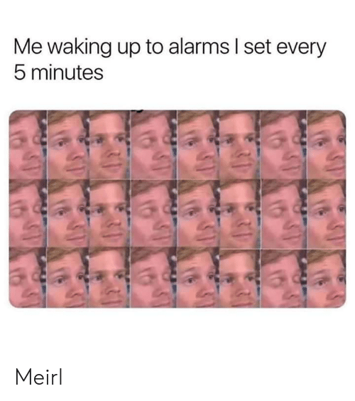MeIRL, Set, and Waking Up: Me waking up to alarms I set every  5 minutes Meirl