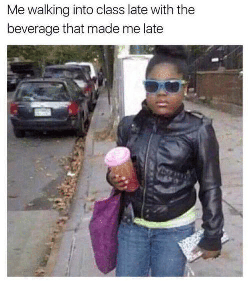 Me Walking: Me walking into class late with the  beverage that made me late  A