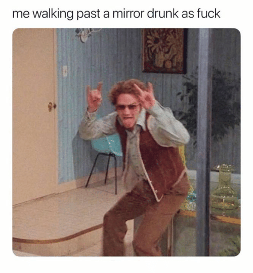 Me Walking: me walking past a mirror drunk as fuck