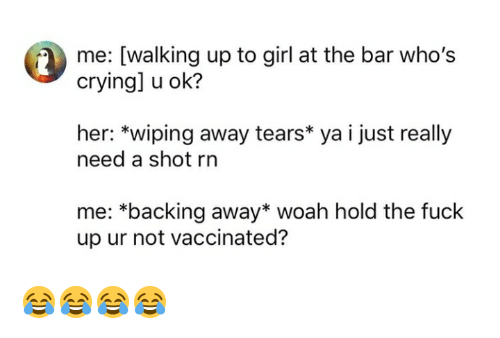 Backing Away: me: [walking up to girl at the bar who's  crying] u ok?  her: *wiping away tears* ya i just really  need a shot rn  *backing away* woah hold the fuck  up ur not vaccinated? 😂😂😂😂